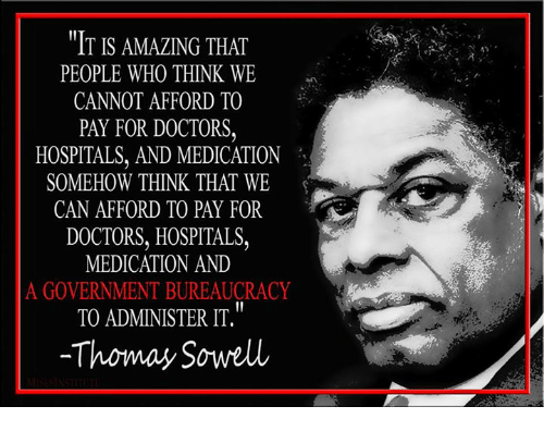 Memes, Bureaucracy, and Thomas Sowell: IT IS AMAZING THAT  PEOPLE WHO THINK WE  CANNOT AFFORD TO  PAY FOR DOCTORS  HOSPITALS, AND MEDICATION  SOMEHOW THINK THAT WE  CAN AFFORD TO PAY FOR  DOCTORS, HOSPITALS,  MEDICATION AND  A GOVERNMENT BUREAUCRACY  TO ADMINISTER IT.  -Thoma Sowell