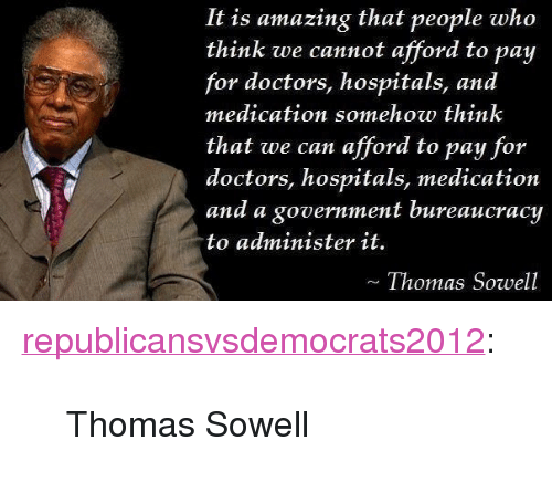 """Tumblr, Blog, and Http: It is amazing that people who  think we cannot afford to pay  for doctors, hospitals, and  medication somehow think  that we can afford to pay for  doctors, hospitals, medication  and a government bureaucracy  to administer it.  Thomas Sowell <p><a href=""""http://republicansvsdemocrats2012.tumblr.com/post/33839513943/thomas-sowell"""" class=""""tumblr_blog"""">republicansvsdemocrats2012</a>:</p>  <blockquote><p>Thomas Sowell</p></blockquote>"""