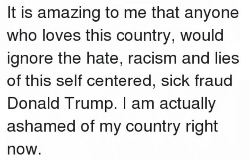 Donald Trump, Racism, and Trump: It is amazing to me that anyone  who loves this country, would  ignore the hate, racism and lies  of this self centered, sick fraud  Donald Trump. I am actually  ashamed of my country right  now