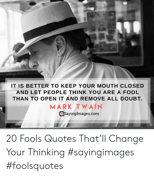 Mark Twain: IT IS BETTER TO KEEP YOUR MOUTH CLOSED  AND LET PEOPLE THINK YOU ARE A FOOL  THAN TO OPEN IT AND REMOVE ALL DOUBT.  MARK TWAIN  SayingImages.conm  SayingImages.com 20 Fools Quotes That'll Change Your Thinking #sayingimages #foolsquotes