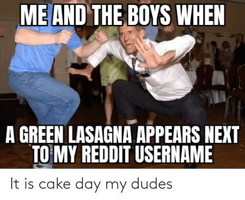 My Dudes: It is cake day my dudes