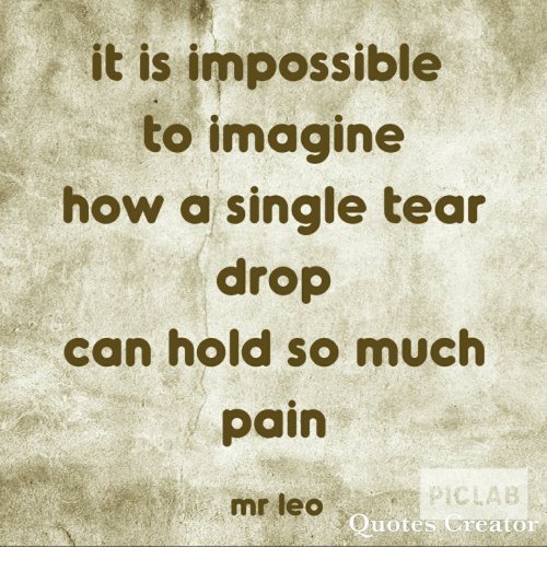 Pain, Single, and How: it is impossible  to imagine  how a single tear  drop  can hold so much  pain  mr leo  uotes reator