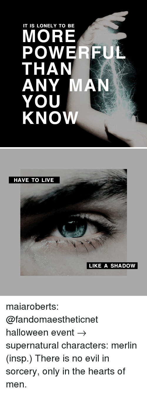merlin: IT IS LONELY TO BE  MORE  POWERFUL  THAN  ANY MAN  YOU  KNOW   HAVE TO LIVE  LIKE A SHADOW maiaroberts: @fandomaestheticnet halloween event→ supernatural characters: merlin (insp.) There is no evil in sorcery, only in the hearts of men.