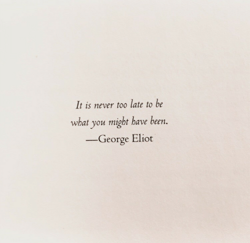 Never, Been, and You: It is never to0 late to be  what you might have been.  -George Eliot