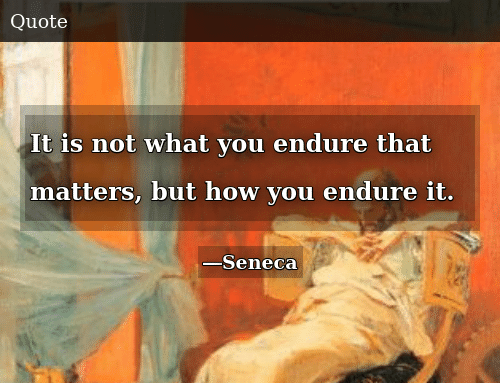 How, You, and What: It is not what you endure that matters, but how you endure it.