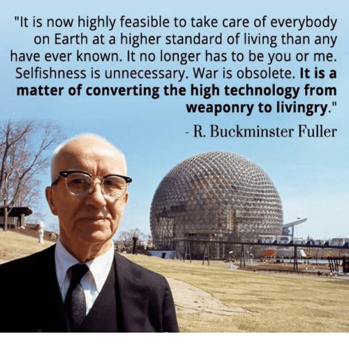 "Earth, Technology, and Buckminster Fuller: ""It is now highly feasible to take care of everybody  on Earth at a higher standard of living than any  have ever known. It no longer has to be you or me.  Selfishness is unnecessary. War is obsolete. It is a  matter of converting the high technology from  weaponry to livingry.""  R. Buckminster Fuller"
