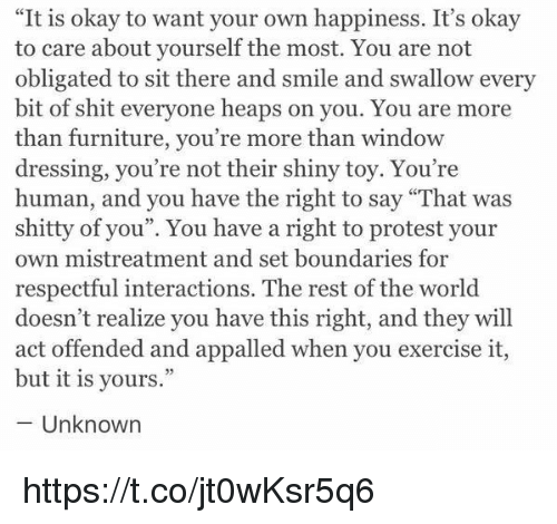 """Appalled, Protest, and Shit: """"It is okay to want your own happiness. It's okay  to care about yourself the most. You are not  obligated to sit there and smile and swallow every  bit of shit everyone heaps on you. You are more  than furniture, you're more than window  dressing, you're not their shiny toy. You're  human, and you have the right to say """"That was  shitty of you"""". You have a right to protest your  own mistreatment and set boundaries for  respectful interactions. The rest of the world  doesn't realize you have this right, and they will  act offended and appalled when you exercise it,  but it is yours.""""  Unknown https://t.co/jt0wKsr5q6"""