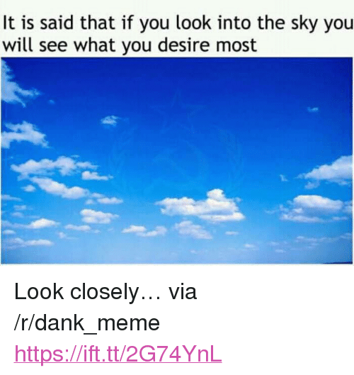 "Dank, Meme, and Sky: It is said that if you look into the sky you  will see what you desire most <p>Look closely… via /r/dank_meme <a href=""https://ift.tt/2G74YnL"">https://ift.tt/2G74YnL</a></p>"