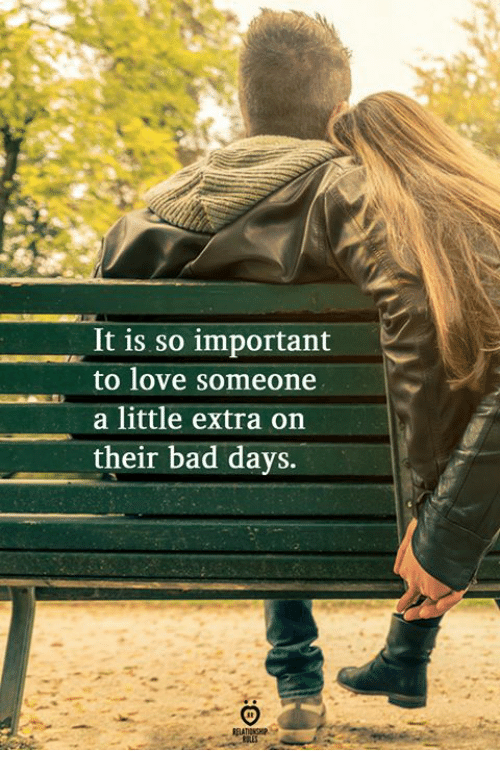Bad, Love, and Extra: It is so important  to love someone  a little extra on  their bad days.