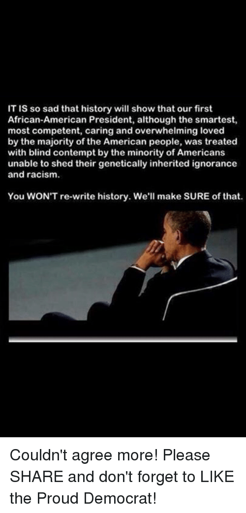 Contempting: IT is so sad that history will show that our first  African-American President, although the smartest,  most competent, caring and overwhelming loved  by the majority of the American people, was treated  with blind contempt by the minority of Americans  unable to shed their genetically inherited ignorance  and racism.  You WONT re-write history. We  make SURE of that. Couldn't agree more!  Please SHARE and don't forget to LIKE the Proud Democrat!