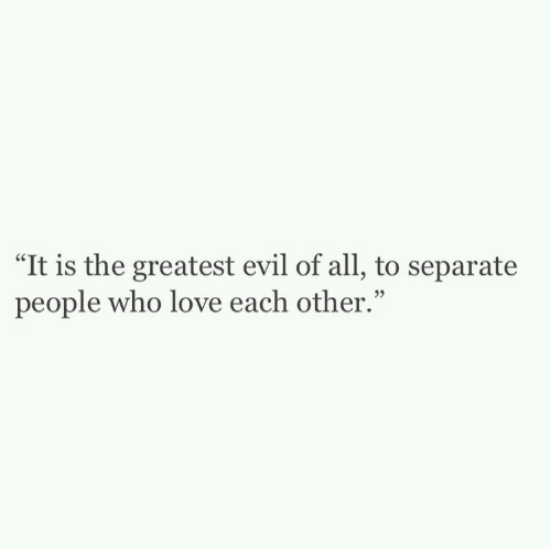 """Love, Evil, and Who: """"It is the greatest evil of all, to separate  people who love each other."""""""
