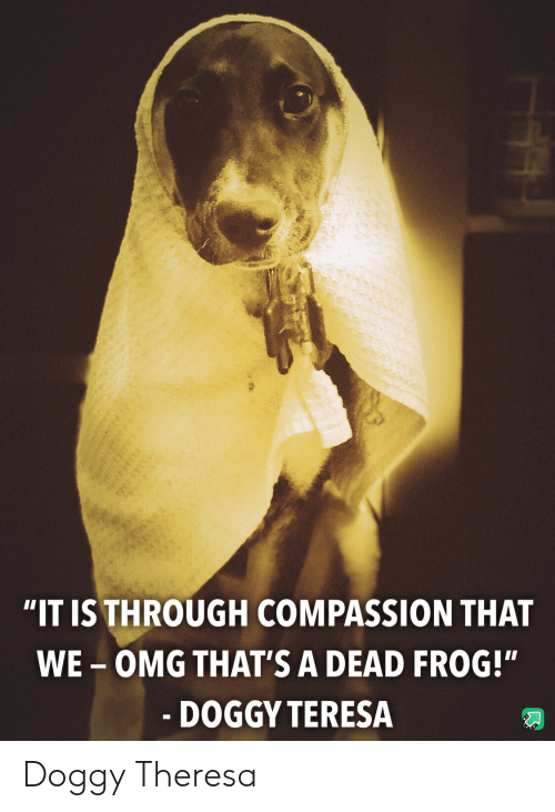 "teresa: ""IT IS THROUGH COMPASSION THAT  WE-OMG THAT'S A DEAD FROG!""  - DOGGY TERESA Doggy Theresa"