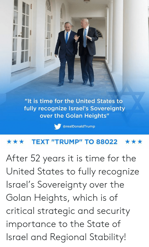 "Israel: ""It is time for the United States to  fully recognize Israel's Sovereignty  over the Golan Heights""  @realDonaldTrump  TEXT ""TRUMP"" TO 88022  ★ After 52 years it is time for the United States to fully recognize Israel's Sovereignty over the Golan Heights, which is of critical strategic and security importance to the State of Israel and Regional Stability!"