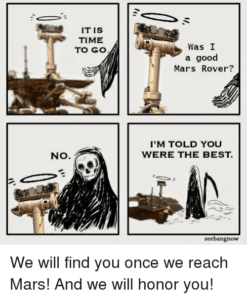 Best, Good, and Mars: IT IS  TIME  TO GO  Was I  a good  Mars Rover?  IM TOLD YOU  WERE THE BEST.  NO.  seebangnow We will find you once we reach Mars! And we will honor you!
