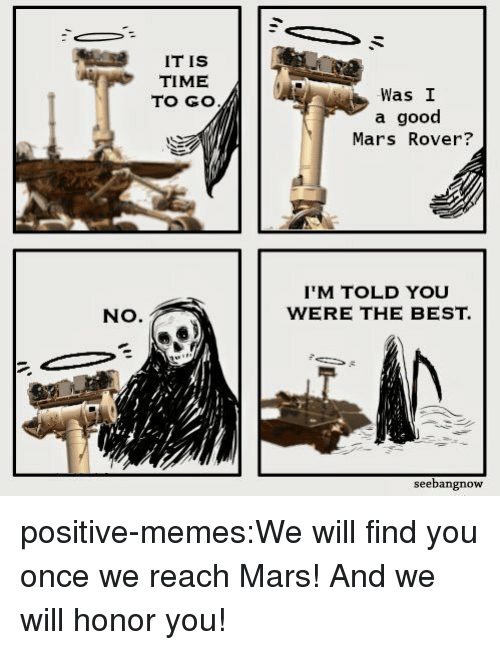 Memes, Target, and Tumblr: IT IS  TIME  TO GO  Was I  a good  Mars Rover?  IM TOLD YOU  WERE THE BEST.  NO.  seebangnow positive-memes:We will find you once we reach Mars! And we will honor you!