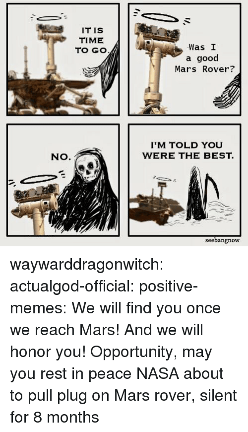 Memes, Nasa, and News: IT IS  TIME  TO GO  Was I  a good  Mars Rover?  IM TOLD YOU  WERE THE BEST.  NO.  seebangnow waywarddragonwitch:  actualgod-official:   positive-memes: We will find you once we reach Mars! And we will honor you! Opportunity, may you rest in peace NASA about to pull plug on Mars rover, silent for 8 months