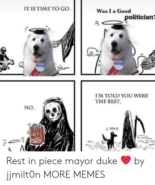 Dank, Memes, and Target: IT IS TIME TO GO  Was I a Good  politician?  'M TOLD YOU WERE  THE BEST.  No. Rest in piece mayor duke ❤️ by jjmilt0n MORE MEMES