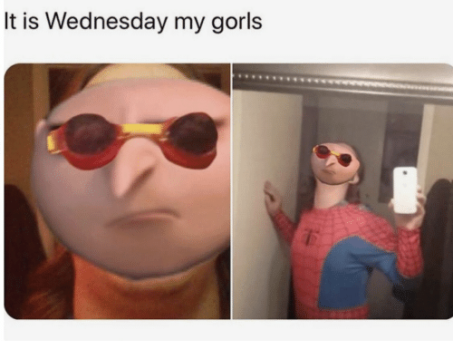 Wednesday, It-Is-Wednesday, and Is Wednesday: It is Wednesday my gorls