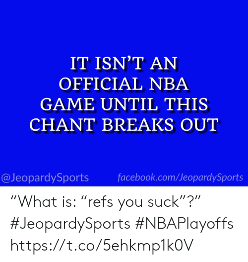 "Facebook, Nba, and Sports: IT ISN'T AN  OFFICIAL NBA  GAME UNTIL THIS  CHANT BREAKS OUT  @JeopardySports facebook.com/JeopardySports ""What is: ""refs you suck""?"" #JeopardySports #NBAPlayoffs https://t.co/5ehkmp1k0V"