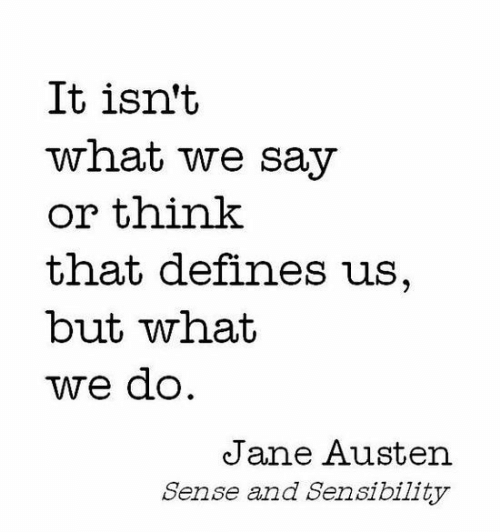 Jane Austen, Defines, and Sense and Sensibility: It isn't  what we say  or think  that defines us,  but what  we do  Jane Austen  Sense and Sensibility