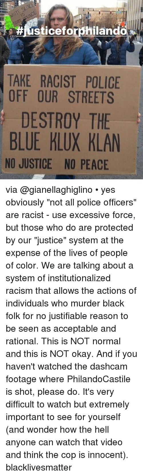"Black Lives Matter, Memes, and Police: IT  #iusticeforphiland  TAKE RACIST POLICE  OFF OUR STREETS  DESTROY THE  BLUE KLUX KLAN  NO JUSTICE NO PEACE via @gianellaghiglino • yes obviously ""not all police officers"" are racist - use excessive force, but those who do are protected by our ""justice"" system at the expense of the lives of people of color. We are talking about a system of institutionalized racism that allows the actions of individuals who murder black folk for no justifiable reason to be seen as acceptable and rational. This is NOT normal and this is NOT okay. And if you haven't watched the dashcam footage where PhilandoCastile is shot, please do. It's very difficult to watch but extremely important to see for yourself (and wonder how the hell anyone can watch that video and think the cop is innocent). blacklivesmatter"
