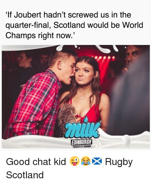 Chat, Good, and Scotland: It Joubert hadn't screwed us in the  quarter-final, Scotland would be World  Champs right now  EDINBURGH  TMESDATS AT BEURSON Good chat kid 😜😂🏴 Rugby Scotland