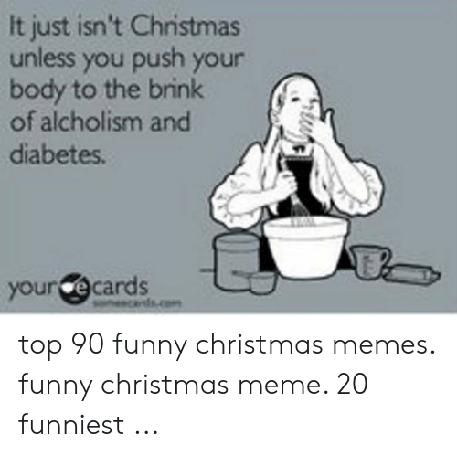 Christmas, Funny, and Meme: It just isn't Christmas  unless you push your  body to the brink  of alcholism and  diabetes.  your e cards  p top 90 funny christmas memes. funny christmas meme. 20 funniest ...