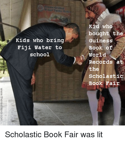 Lit, School, and Book: It  Kid who  bought the  Guiness  Book of  World  Records at  the  Scholastic  Book Fair  Kids who bring  Fiji Water to  school Scholastic Book Fair was lit