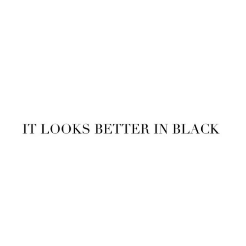 Black,  Better, and Looks: IT LOOKS BETTER IN BLACK