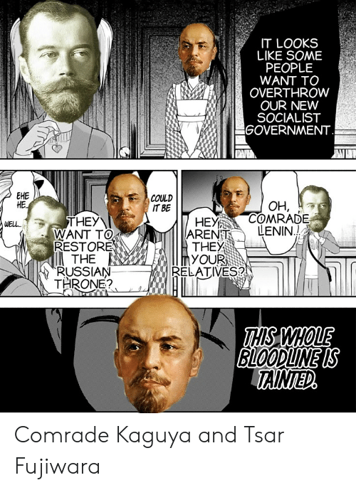 Anime, Bloodline, and Russian: IT LOOKS  LIKE SOME  PEOPLE  WANT TO  OVERTHROW  OUR NEW  SOCIALIST  GOVERNMENT  EHE  HE.  COULD  IT BE  OH,  COMRADE  LENIN.!  HEY  ARENT  THEY  YOUR  RELATIVES?  THEY  WANT TO  RESTORE  THE  RUSSIAN  THRONE?  WEL.  THS WHOLE  BLOODLINE IS  TAINTED Comrade Kaguya and Tsar Fujiwara