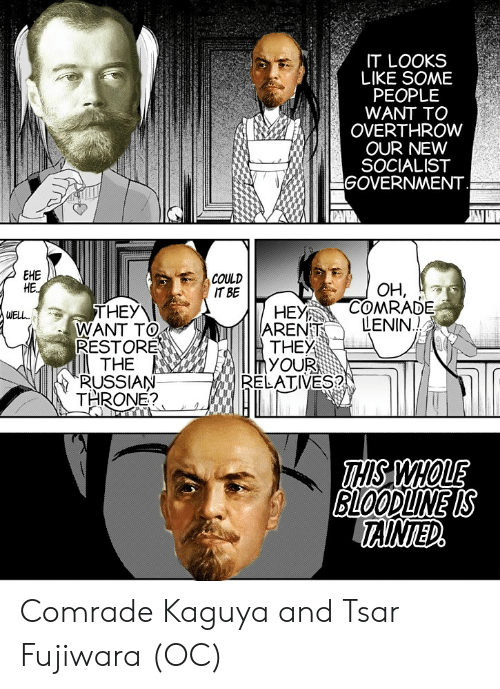 Bloodline, Russian, and Socialist: IT LOOKS  LIKE SOME  PEOPLE  WANT TO  OVERTHROW  OUR NEW  SOCIALIST  GOVERNMENT  EHE  HE.  COULD  IT BE  OH,  COMRADE  LENIN.!  HEY  ARENT  THEY  YOUR  RELATIVES?  THEY  WANT TO  RESTORE  THE  RUSSIAN  THRONE?  WEL.  THS WHOLE  BLOODLINE IS  TAINTED Comrade Kaguya and Tsar Fujiwara (OC)