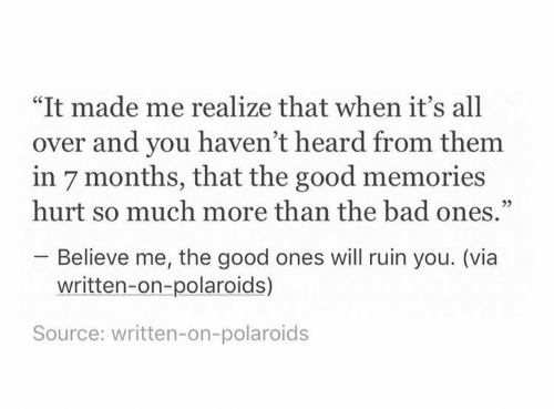 "Bad, Good, and Source: ""It made me realize that when it's all  over and you haven't heard from them  in 7 months, that the good memories  hurt so much more than the bad ones.""  Believe me, the good ones will ruin you. (via  written-on-polaroids)  Source: written-on-polaroids"