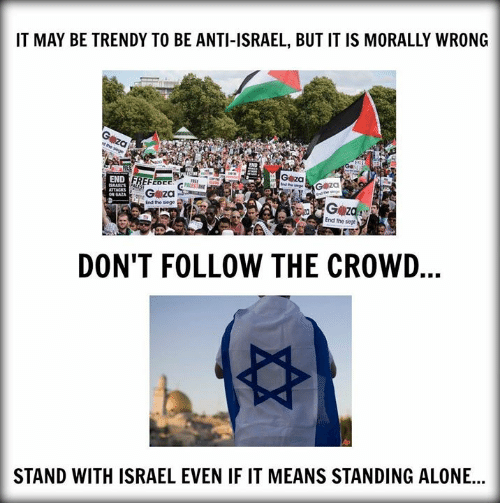 Israel: IT MAY BE TRENDY TO BE ANTI-ISRAEL, BUT IT IS MORALLY WRONG  G za  G z  End the siege  End the siege  DON'T FOLLOW THE CROWD  STAND WITH ISRAEL EVEN IF IT MEANS STANDING ALONE...