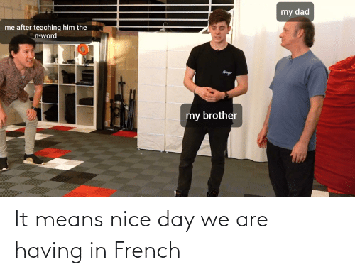 means: It means nice day we are having in French