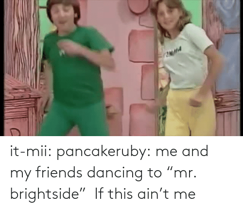 """my friends: it-mii: pancakeruby:  me and my friends dancing to""""mr. brightside""""  If this ain't me"""