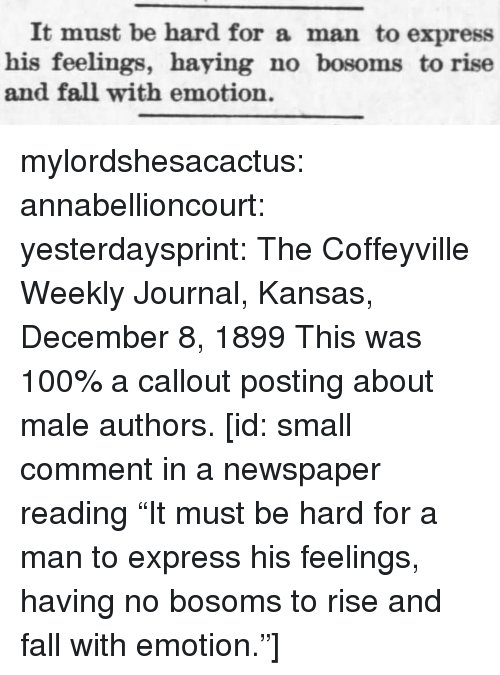 """Anaconda, Fall, and Target: It must be hard for a man to express  his feelings, haying no bosoms to rise  and fall with emotion. mylordshesacactus:  annabellioncourt: yesterdaysprint:   The Coffeyville Weekly Journal, Kansas, December 8, 1899 This was 100% a callout posting about male authors.  [id: small comment in a newspaper reading""""It must be hard for a man to express his feelings, having no bosoms to rise and fall with emotion.""""]"""