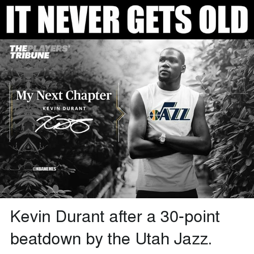 Kevin Durant, Nba, and Utah: IT NEVER GETS OLD  THEPLAYERS  TRIBUNE  eX  AEI  KEVIN DURANT  ONBAMEMES Kevin Durant after a 30-point beatdown by the Utah Jazz.