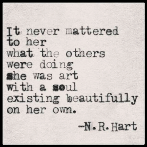 Never, Art, and Her: It never mattered  to her  what the others  were doing  she was art  with a seul  existing beautifully  on her own.  -N.R. Hart