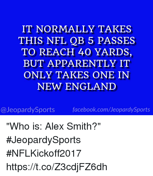 """Apparently, England, and Facebook: IT NORMALLY TAKES  THIS NFL QB 5 PASSES  TO REACH 40 YARDS,  BUT APPARENTLY IT  ONLY TAKES ONE IN  NEW ENGLAND  @JeopardySports facebook.com/JeopardySports """"Who is: Alex Smith?"""" #JeopardySports #NFLKickoff2017 https://t.co/Z3cdjFZ6dh"""