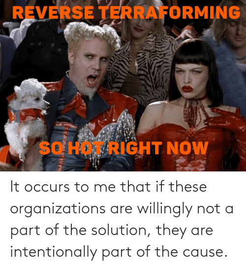 Organizations: It occurs to me that if these organizations are willingly not a part of the solution, they are intentionally part of the cause.