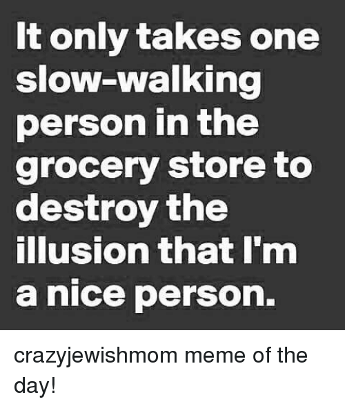 Meme, Jewish, and Nice: It only takes one  slow-walking  person in the  grocery store to  destroy the  illusion that I'm  a nice person. crazyjewishmom meme of the day!