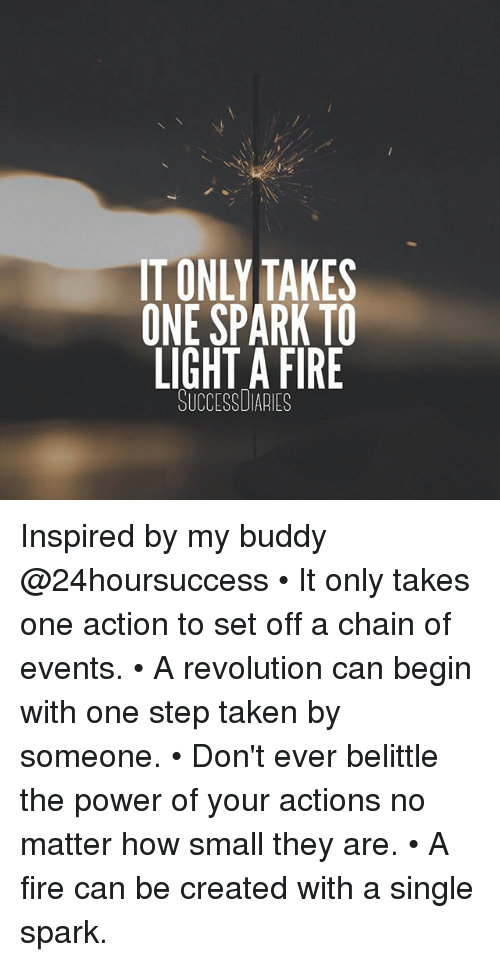 Fire, Memes, and Taken: IT ONLY TAKES  ONE SPARK TO  LIGHT A FIRE  SUCCESSUIARIES Inspired by my buddy @24hoursuccess • It only takes one action to set off a chain of events. • A revolution can begin with one step taken by someone. • Don't ever belittle the power of your actions no matter how small they are. • A fire can be created with a single spark.