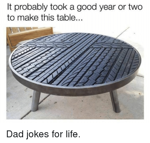 Dad, Dank, and Life: It probably took a good year or two  to make this table... Dad jokes for life.