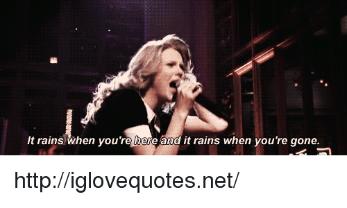 Http, Net, and Gone: It rains when you're here and it rains when you're gone. http://iglovequotes.net/