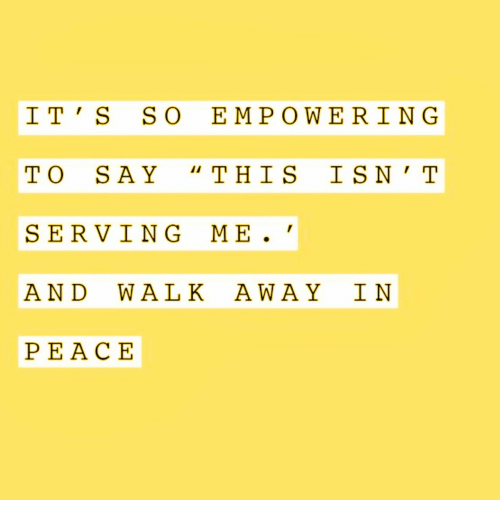 Empowering: IT S SO EMPOWERING  TO SAY THIS ISN ' T  SERVING ME.  AND WALK AWAY I N  PE ACE