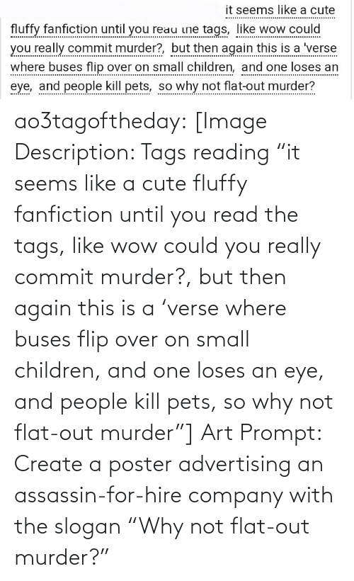 "Children, Cute, and Fanfiction: it seems like a cute  fluffy fanfiction until you reau ine tags, like wow could  you really commit murder?, but then again this is a 'verse  where buses flip over on small children, and one loses an  eye, and people kill pets, so why not flat-out murder? ao3tagoftheday:  [Image Description: Tags reading ""it seems like a cute fluffy fanfiction until you read the tags, like wow could you really commit murder?, but then again this is a 'verse where buses flip over on small children, and one loses an eye, and people kill pets, so why not flat-out murder""]  Art Prompt: Create a poster advertising an assassin-for-hire company with the slogan ""Why not flat-out murder?"""