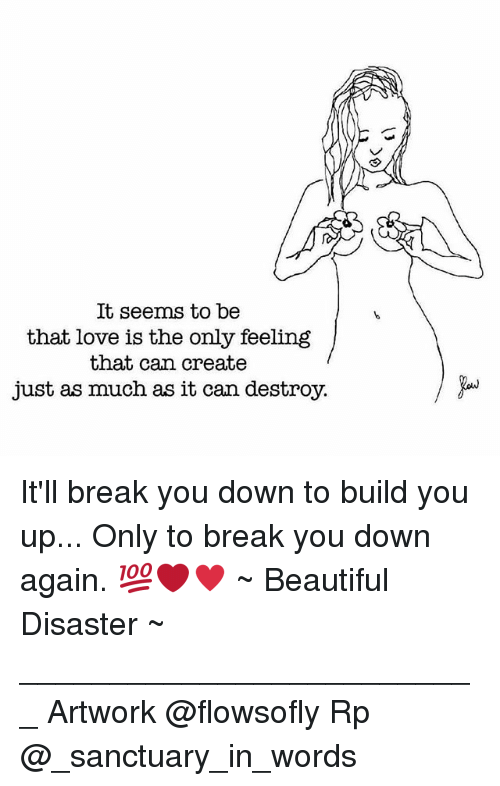 Beautiful, Love, and Memes: It seems to be  that love is the only feeling  that can create  just as much as it can destroy. It'll break you down to build you up... Only to break you down again. 💯❤♥ ~ Beautiful Disaster ~ __________________________ Artwork @flowsofly Rp @_sanctuary_in_words