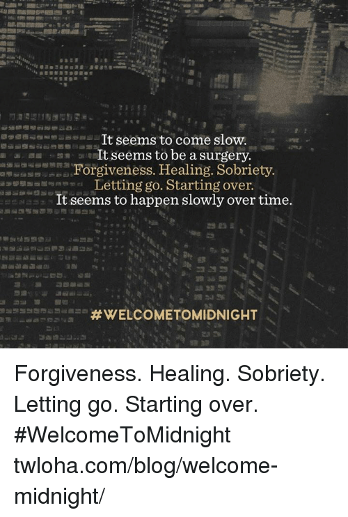 Memes, Blog, and Forgiveness: It seems to come slow.  It seems to be a surgery.  Forgiveness. Healing. Sobriety.  Letting go. Starting over.  It seems to happen slowly over time.  Forgiveness. Healing. Sobriety. Letting go. Starting over. #WelcomeToMidnight twloha.com/blog/welcome-midnight/