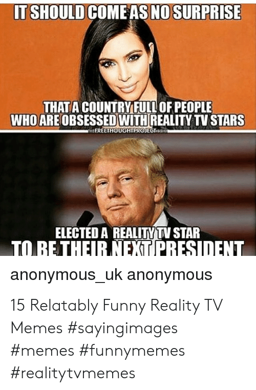 Relatably: IT SHOULD COMEAS NO SURPRISE  THATA COUNTRY FULL OF PEOPLE  WHO ARE OBSESSED WITH REALITY TV STARS  HEEREETHOUGHTPROJEGTsaM  ELECTED A REALITYTV STAR  anonymous_uk anonymous 15 Relatably Funny Reality TV Memes #sayingimages #memes #funnymemes #realitytvmemes