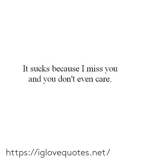 Dont Even: It sucks because I miss you  and you don't even care. https://iglovequotes.net/
